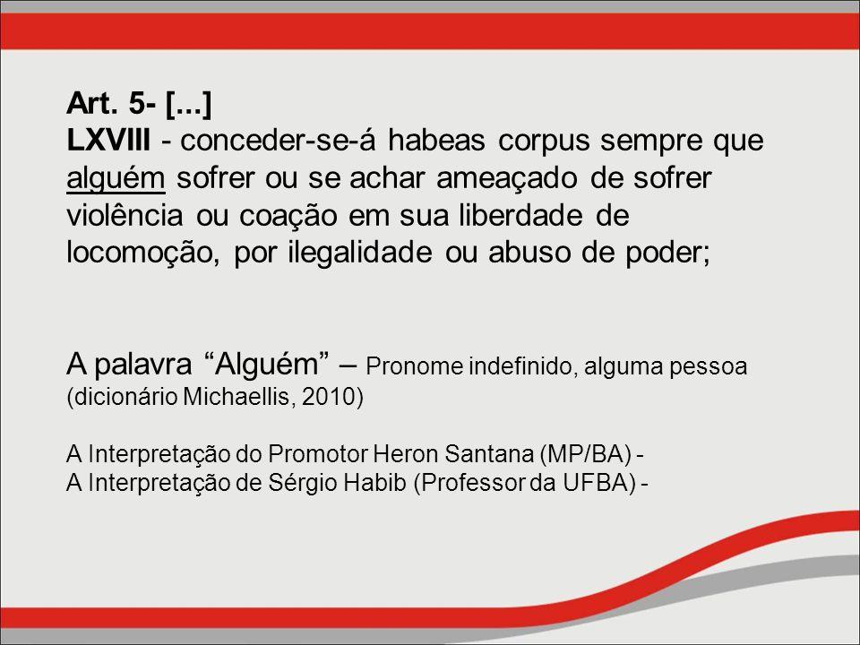 Art. 5- [...] LXVIII - conceder-se-á habeas corpus sempre que alguém sofrer ou se achar ameaçado de sofrer violência ou coação em sua liberdade de locomoção, por ilegalidade ou abuso de poder;
